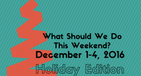What Should We Do This Weekend? December 1-4, 2016 Holiday Edition!