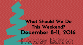 What Should We Do This Weekend? December 8-11, 2016 Holiday Edition!