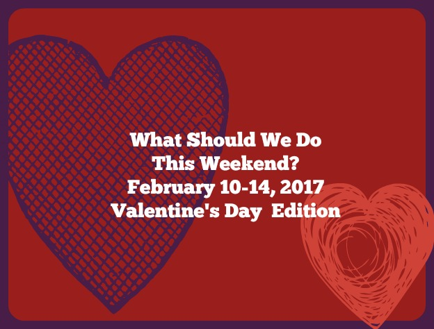 what should we do this weekend february 10 14 2017 valentines day edition - What Should I Do For Valentines Day